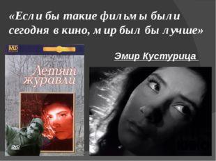 «Если бы такие фильмы были сегодня в кино, мир был бы лучше» Эмир Кустурица