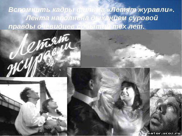 Вспомнить кадры фильма «Летят журавли».  Лента наполнена дыханием су...