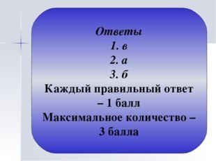 Ответы 1. в 2. а 3. б Каждый правильный ответ – 1 балл Максимальное количеств