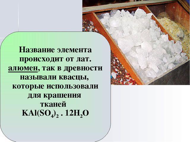Название элемента происходит от лат. алюмен, так в древности называли квасцы,...
