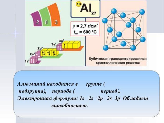 Алюминий находится в группе ( подгруппа), периоде ( период). Электронная форм...