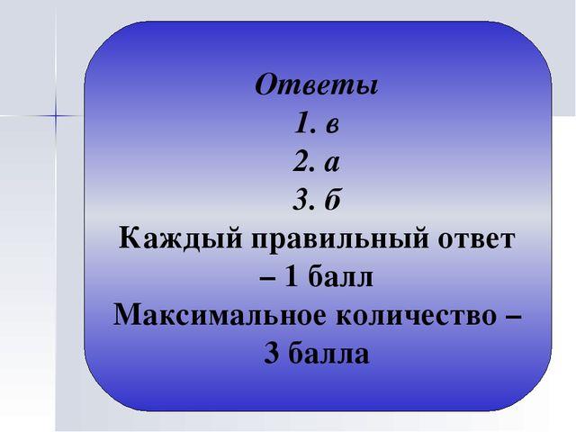 Ответы 1. в 2. а 3. б Каждый правильный ответ – 1 балл Максимальное количеств...