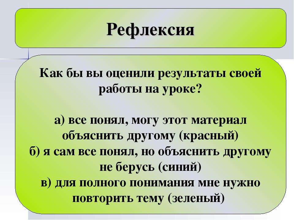 Рефлексия Как бы вы оценили результаты своей работы на уроке? а) все понял, м...