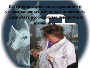 Ветеринар следит за содержанием и уходом здоровых и больных животных. Назнача