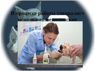 В процессе работы специалист использует медицинские инструменты и различные