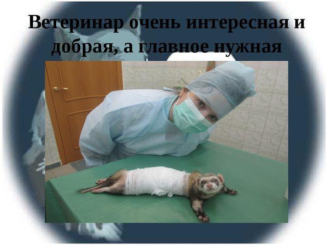 Ветеринар очень интересная и добрая, а главное нужная профессия.