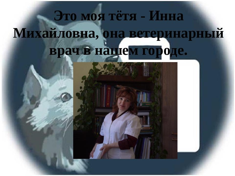 Это моя тётя - Инна Михайловна, она ветеринарный врач в нашем городе.
