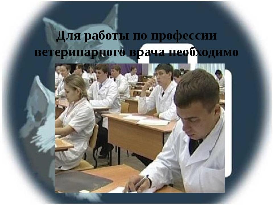 Для работы по профессии ветеринарного врача необходимо учиться в институте 5...