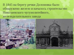 В 1845 на берегу речки Долоновка было обнаружено железо и началось строительс