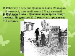 В 1912 году в деревне Долоново было 39 дворов, 119 жителей, пахотной земли 3