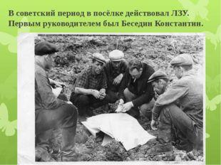 В советский период в посёлке действовал ЛЗУ. Первым руководителем был Беседин