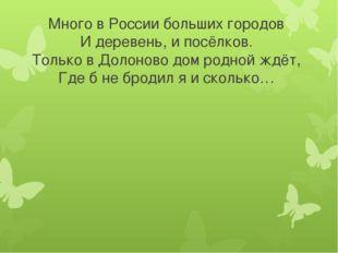 Много в России больших городов И деревень, и посёлков. Только в Долоново дом