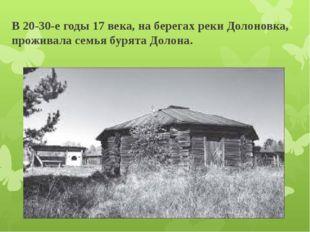 В 20-30-е годы 17 века, на берегах реки Долоновка, проживала семья бурята Дол