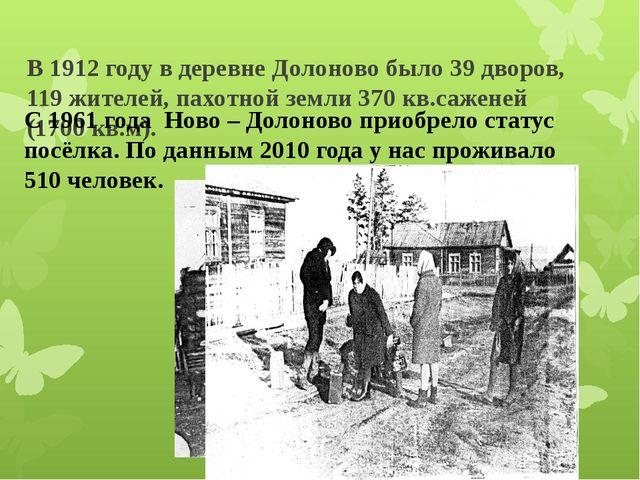 В 1912 году в деревне Долоново было 39 дворов, 119 жителей, пахотной земли 3...