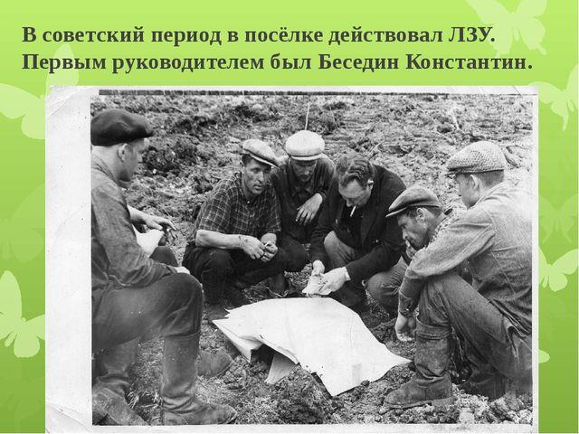 В советский период в посёлке действовал ЛЗУ. Первым руководителем был Беседин...