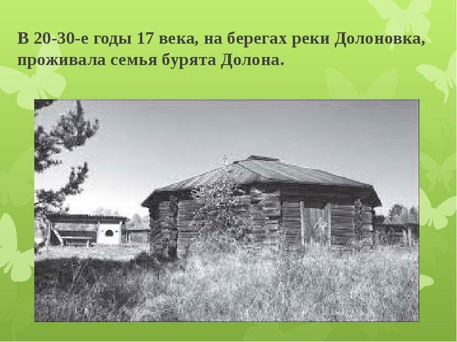 В 20-30-е годы 17 века, на берегах реки Долоновка, проживала семья бурята Дол...