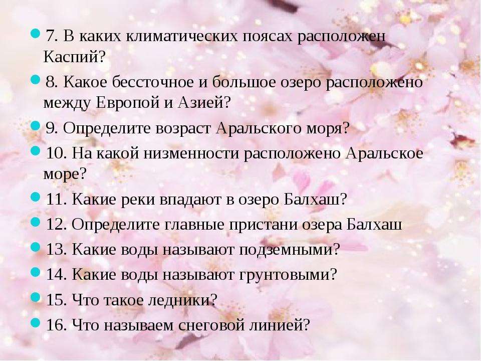 7. В каких климатических поясах расположен Каспий? 8. Какое бессточное и боль...