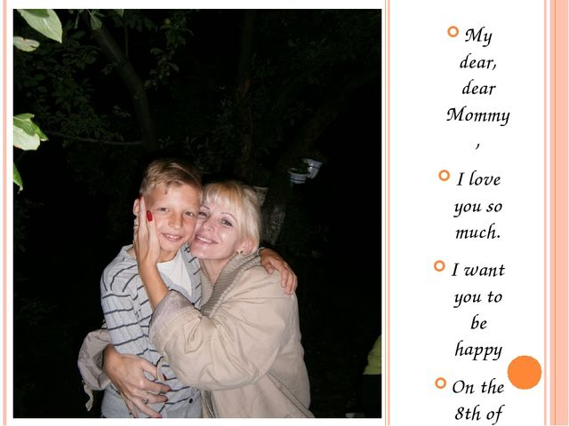 My dear, dear Mommy, I love you so much. I want you to be happy On the 8th o...