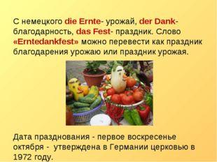 С немецкого die Ernte- урожай, der Dank-благодарность, das Fest- праздник. Сл
