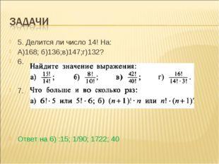5. Делится ли число 14! На: А)168; б)136;в)147;г)132? 6. 7. Ответ на 6) :15;