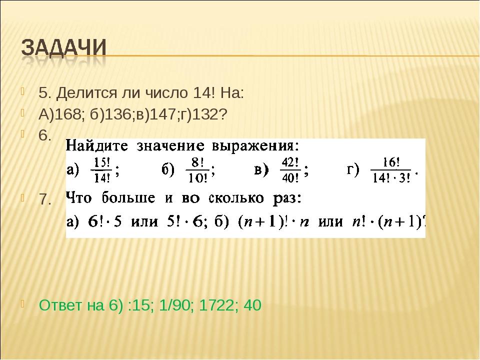 5. Делится ли число 14! На: А)168; б)136;в)147;г)132? 6. 7. Ответ на 6) :15;...