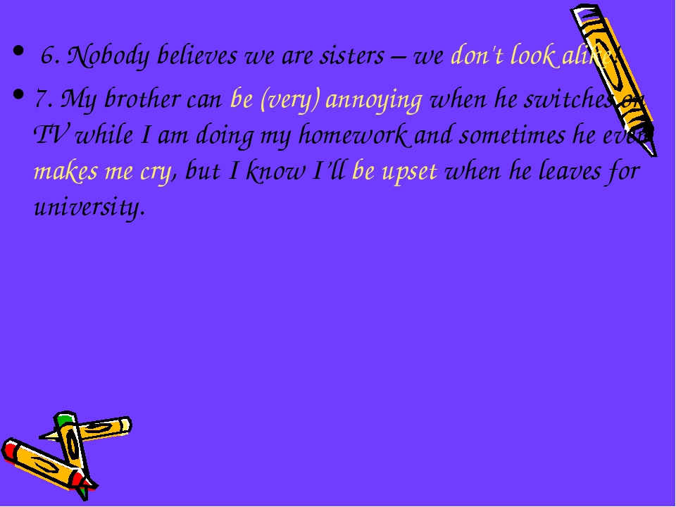 6. Nobody believes we are sisters – we don't look alike! 7. My brother can b...