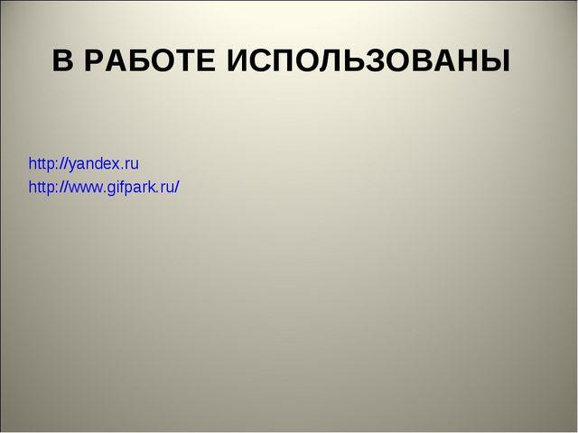 В РАБОТЕ ИСПОЛЬЗОВАНЫ http://yandex.ru http://www.gifpark.ru/