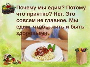 Почему мы едим? Потому что приятно? Нет. Это совсем не главное. Мы едим, чтоб