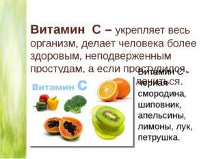 Витамин С – укрепляет весь организм, делает человека более здоровым, неподвер