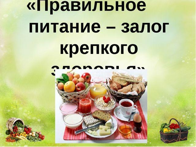 «Правильное питание – залог крепкого здоровья»