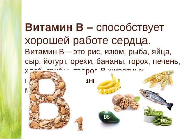 Витамин В – способствует хорошей работе сердца. Витамин В – это рис, изюм, ры...