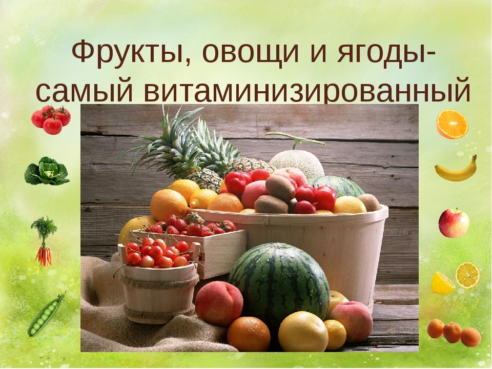 Фрукты, овощи и ягоды- самый витаминизированный продукт.