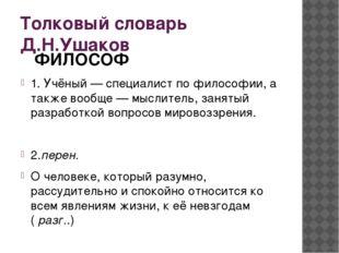 Толковый словарь Д.Н.Ушаков ФИЛОСОФ 1. Учёный — специалист по философии, а та