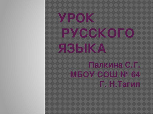 УРОК РУССКОГО ЯЗЫКА Палкина С.Г. МБОУ СОШ № 64 Г. Н.Тагил