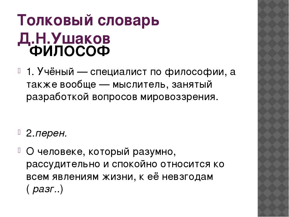 Толковый словарь Д.Н.Ушаков ФИЛОСОФ 1. Учёный — специалист по философии, а та...