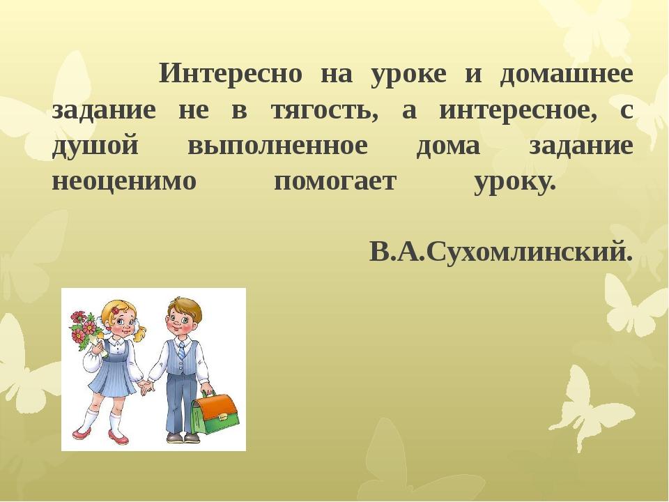 Интересно на уроке и домашнее задание не в тягость, а интересное, с душой вы...