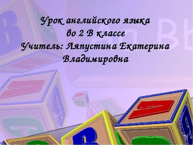 Урок английского языка во 2 В классе Учитель: Ляпустина Екатерина Владимировна