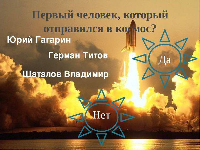 Первый человек, который отправился в космос? Нет Да Юрий Гагарин Герман Титов...