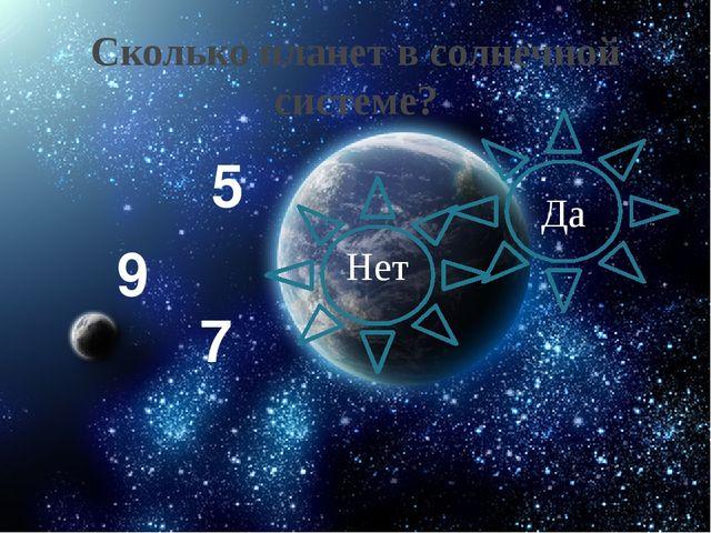 Сколько планет в солнечной системе? Нет Да 5 9 7