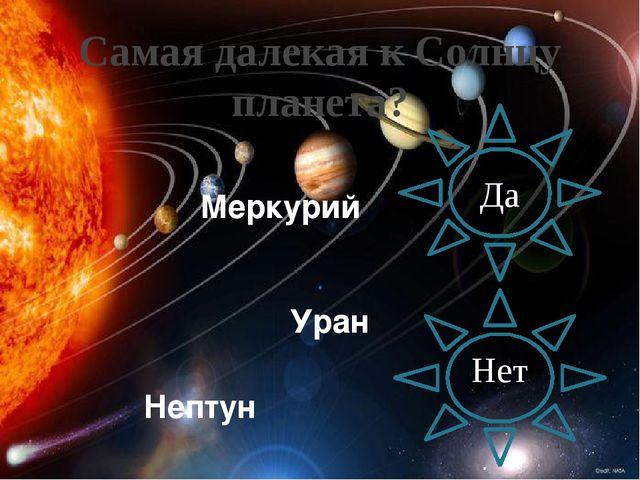 Самая далекая к Солнцу планета? Нет Да Уран Нептун Меркурий