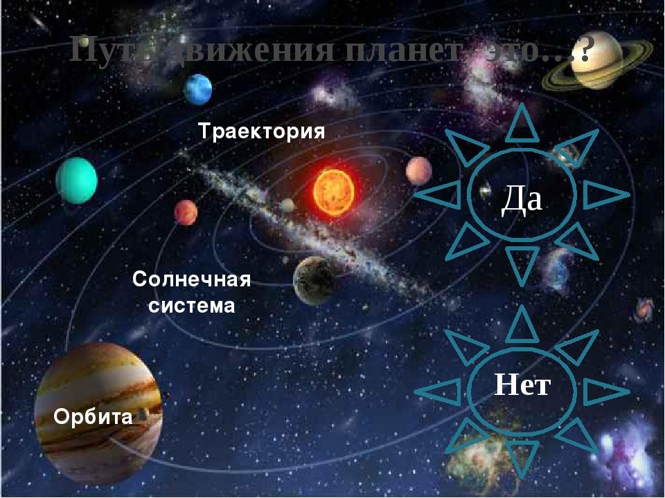 Путь движения планет- это…? Нет Да Солнечная система Орбита Траектория