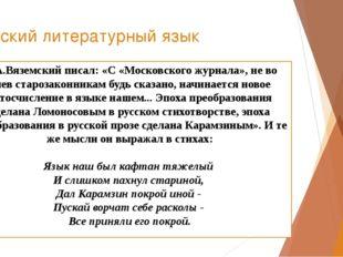 Русский литературный язык П.А.Вяземский писал: «С «Московского журнала», не в
