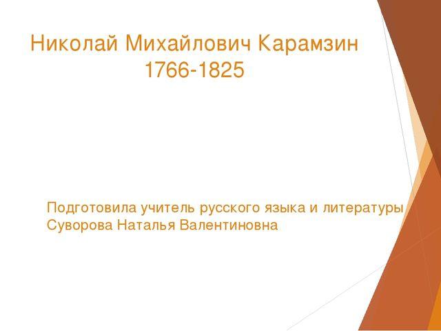 Николай Михайлович Карамзин 1766-1825 Подготовила учитель русского языка и ли...