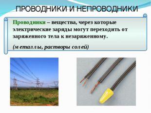 Проводники – вещества, через которые электрические заряды могут переходить от