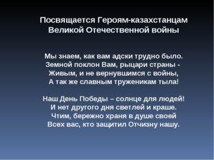 Посвящается Героям-казахстанцам Великой Отечественной войны Мы знаем, как вам