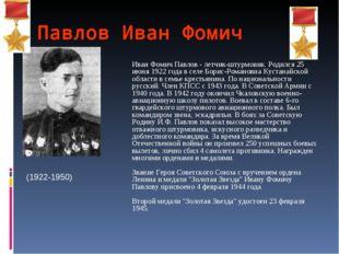 Павлов Иван Фомич Иван Фомич Павлов - летчик-штурмовик. Родился 25 июня 1922