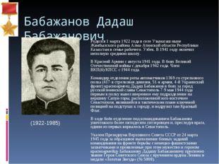 Бабажанов Дадаш Бабажанович Родился 1 марта 1922 года в селе Узынагаш ныне Ж