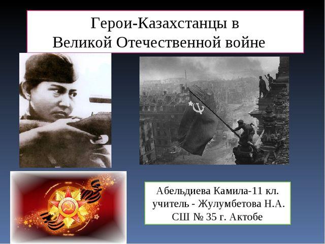 Герои-Казахстанцы в Великой Отечественной войне Абельдиева Камила-11 кл. учит...