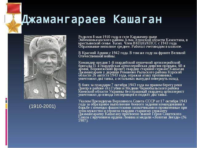 Джамангараев Кашаган Родился 8 мая 1910 года в селе Каракемер ныне Энбекшика...