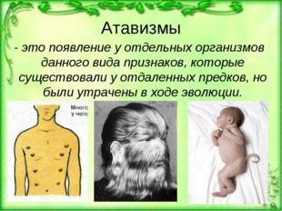 Атавизмы - это появление у отдельных организмов данного вида признаков, котор